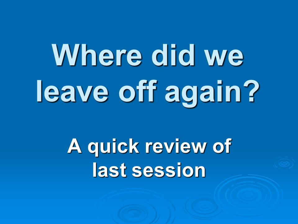Where did we leave off again A quick review of last session