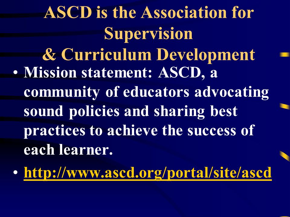 ASCD is the Association for Supervision & Curriculum Development Mission statement: ASCD, a community of educators advocating sound policies and sharing best practices to achieve the success of each learner.