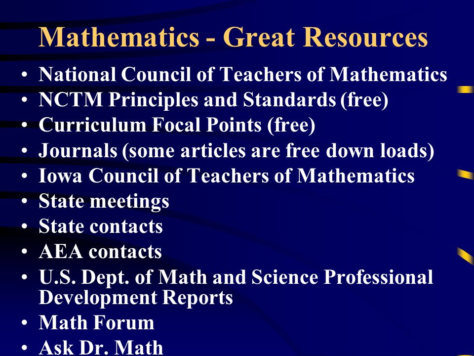 Mathematics - Great Resources National Council of Teachers of Mathematics NCTM Principles and Standards (free) Curriculum Focal Points (free) Journals (some articles are free down loads) Iowa Council of Teachers of Mathematics State meetings State contacts AEA contacts U.S.