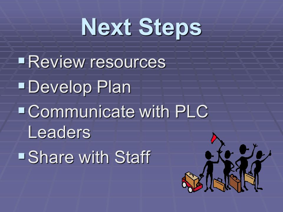 Next Steps Review resources Review resources Develop Plan Develop Plan Communicate with PLC Leaders Communicate with PLC Leaders Share with Staff Share with Staff