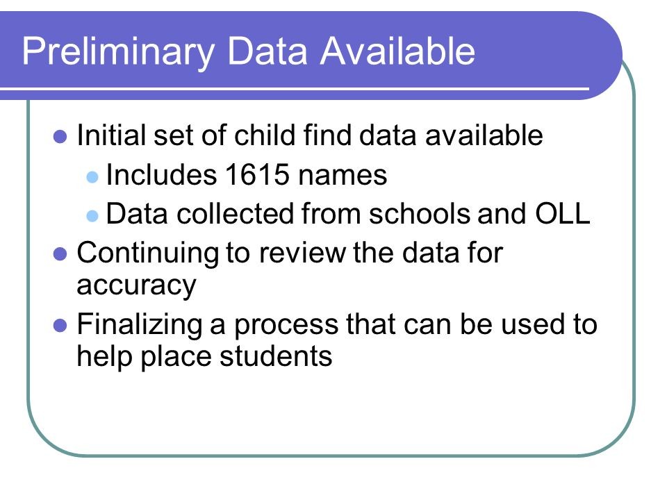 Preliminary Data Available Initial set of child find data available Includes 1615 names Data collected from schools and OLL Continuing to review the data for accuracy Finalizing a process that can be used to help place students