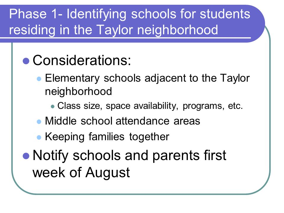 Phase 1- Identifying schools for students residing in the Taylor neighborhood Considerations: Elementary schools adjacent to the Taylor neighborhood Class size, space availability, programs, etc.