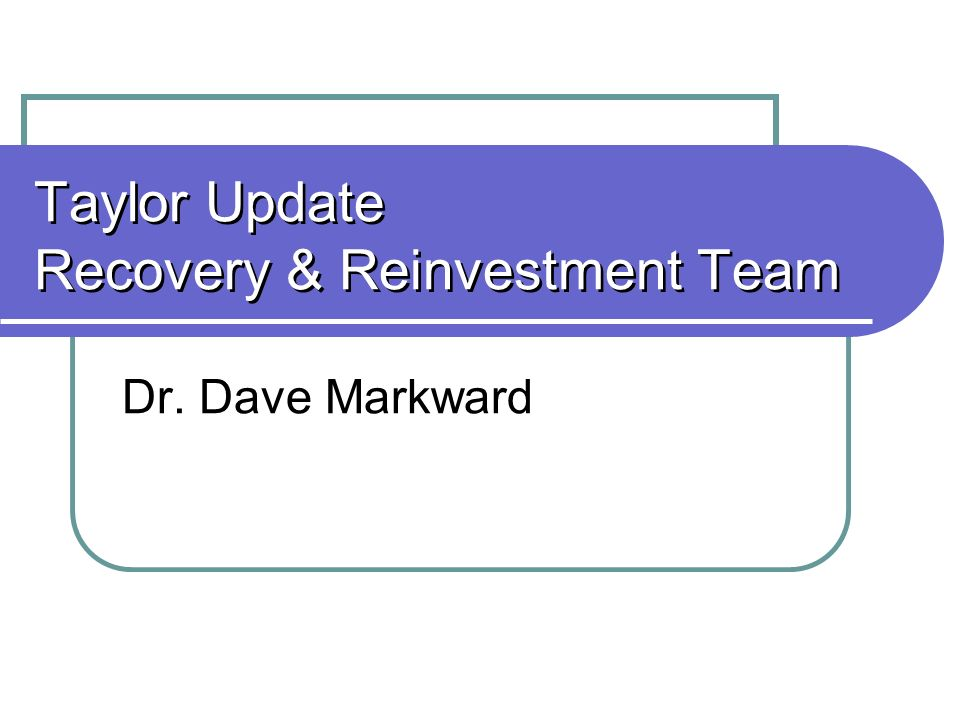 Taylor Update Recovery & Reinvestment Team Dr. Dave Markward