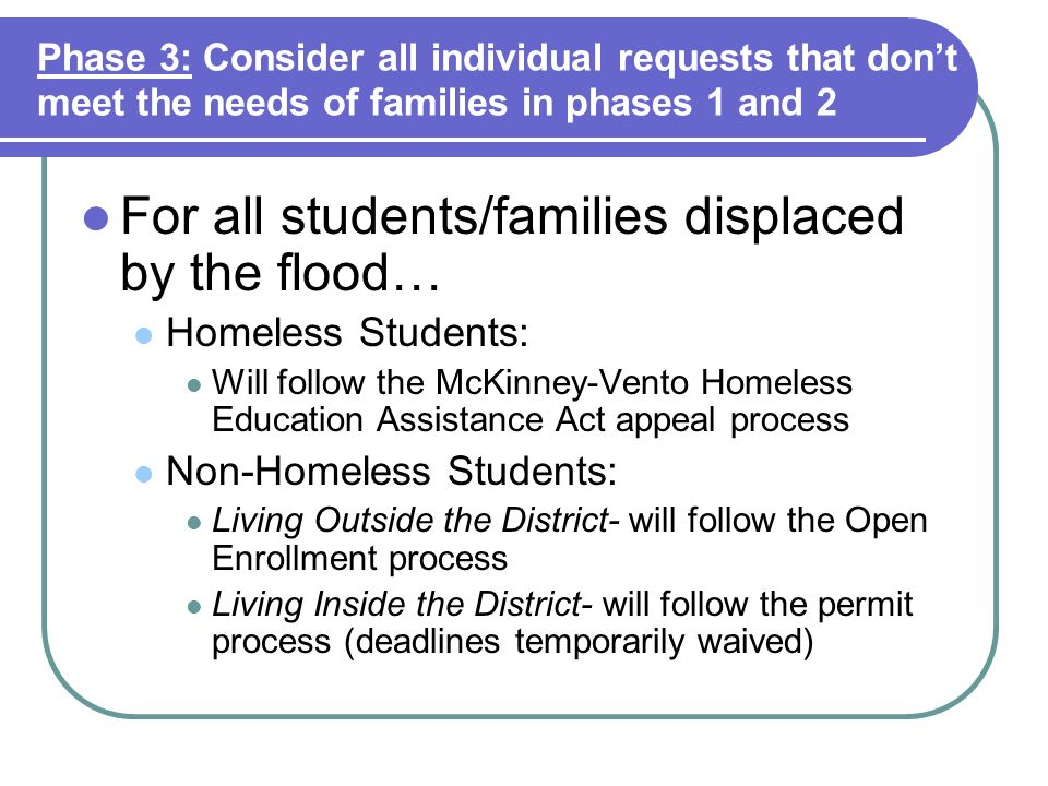 Phase 3: Consider all individual requests that dont meet the needs of families in phases 1 and 2 For all students/families displaced by the flood… Homeless Students: Will follow the McKinney-Vento Homeless Education Assistance Act appeal process Non-Homeless Students: Living Outside the District- will follow the Open Enrollment process Living Inside the District- will follow the permit process (deadlines temporarily waived)
