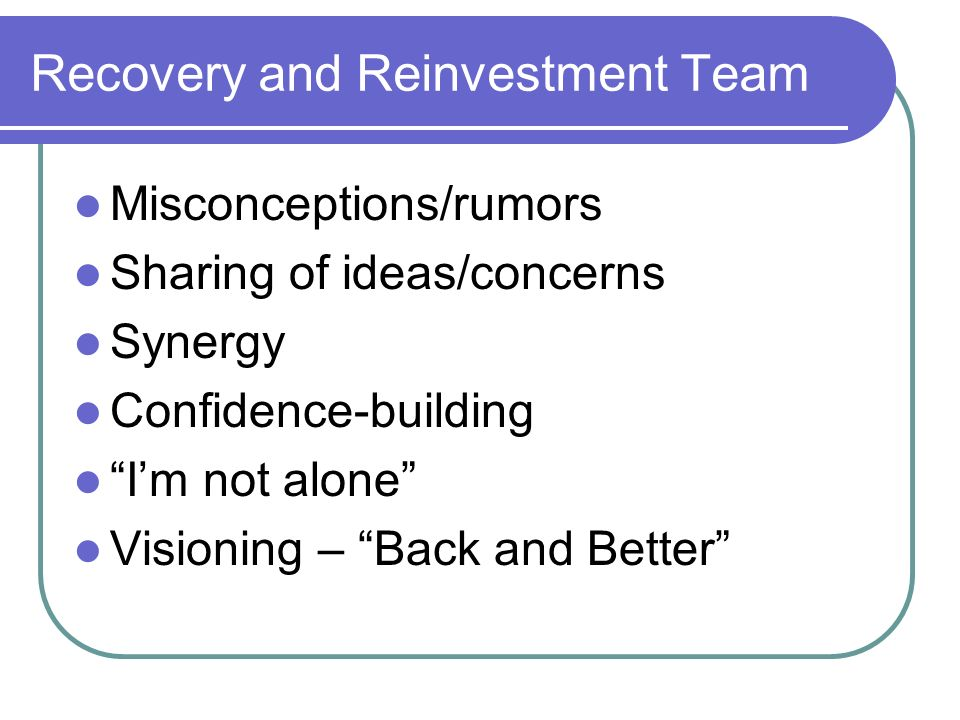 Recovery and Reinvestment Team Misconceptions/rumors Sharing of ideas/concerns Synergy Confidence-building Im not alone Visioning – Back and Better