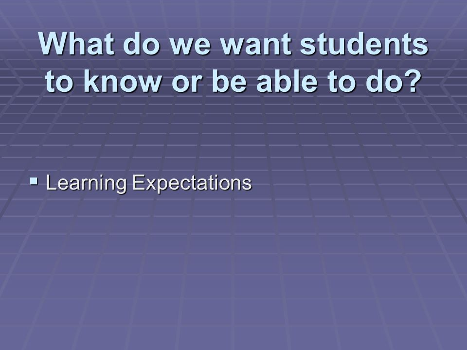 What do we want students to know or be able to do Learning Expectations Learning Expectations