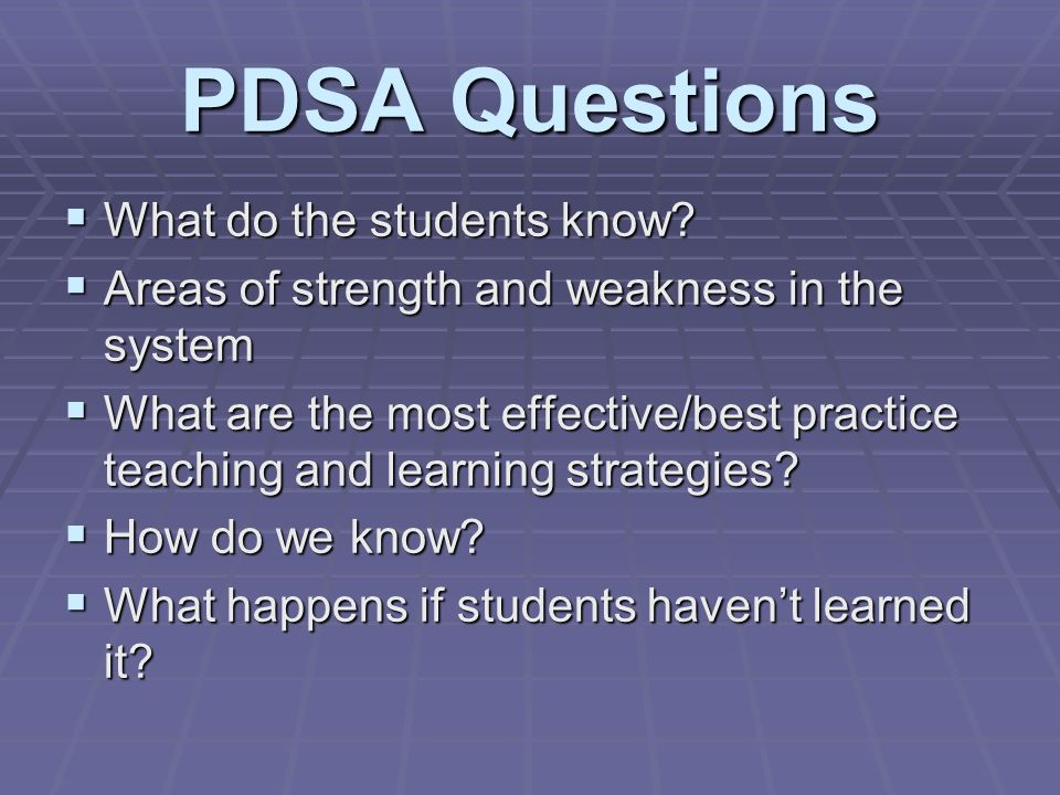 PDSA Questions What do the students know. What do the students know.