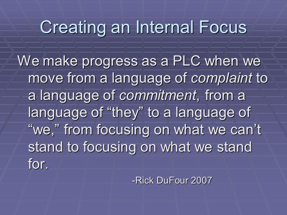 Creating an Internal Focus We make progress as a PLC when we move from a language of complaint to a language of commitment, from a language of they to a language of we, from focusing on what we cant stand to focusing on what we stand for.