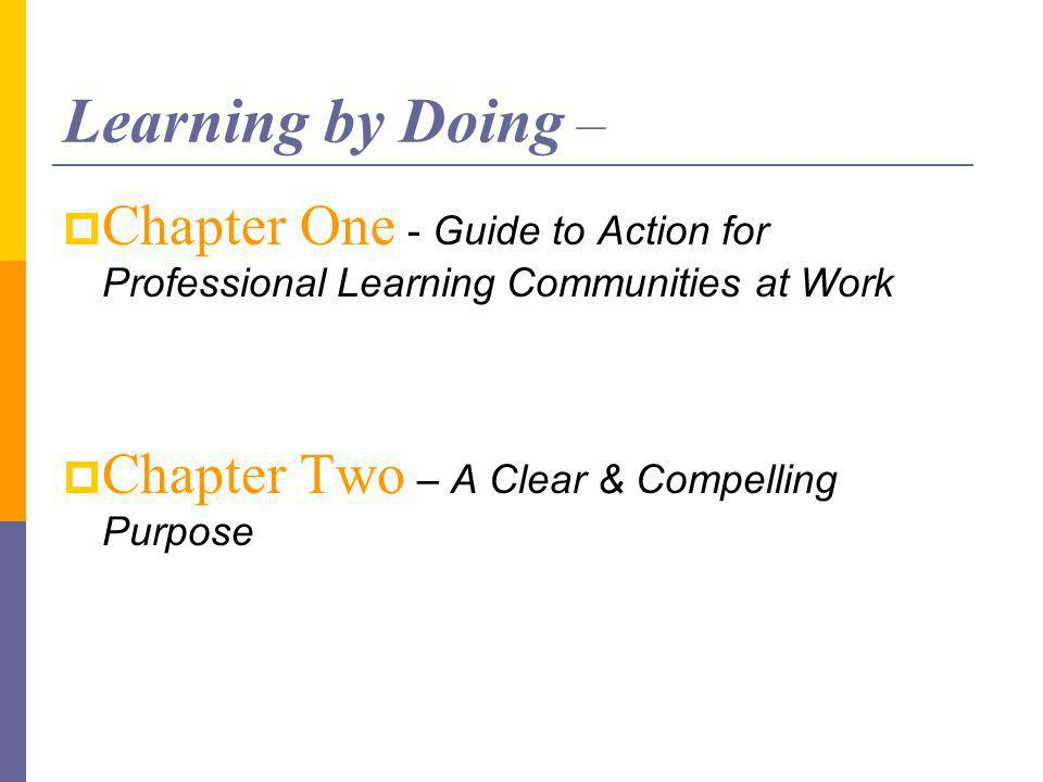 Learning by Doing – Chapter One - Guide to Action for Professional Learning Communities at Work Chapter Two – A Clear & Compelling Purpose