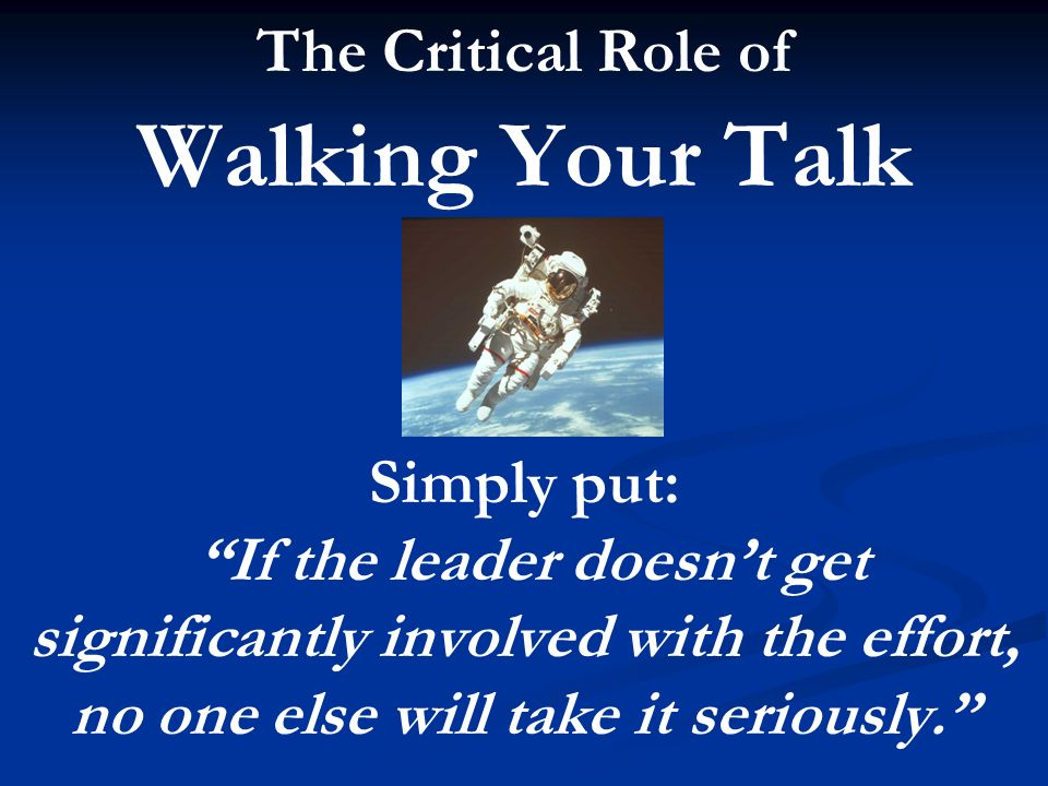 The Critical Role of Walking Your Talk Simply put: If the leader doesnt get significantly involved with the effort, no one else will take it seriously.