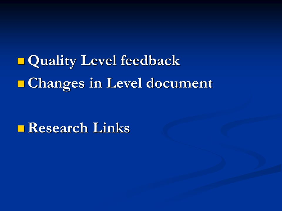 Quality Level feedback Quality Level feedback Changes in Level document Changes in Level document Research Links Research Links