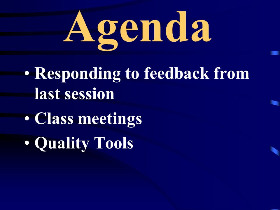 Agenda Responding to feedback from last session Class meetings Quality Tools