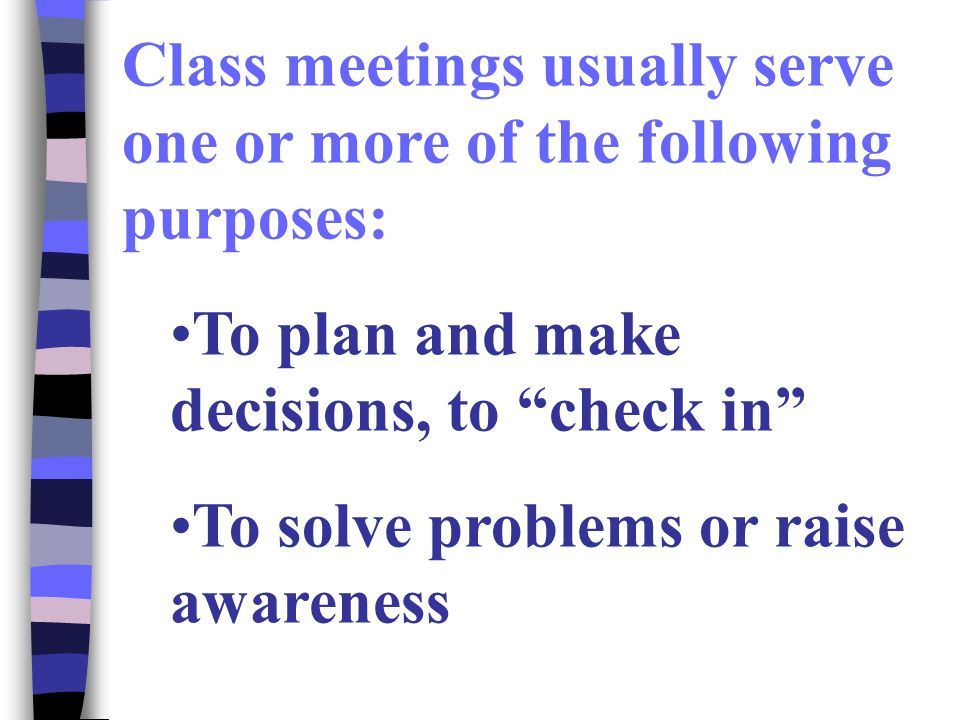 Class meetings usually serve one or more of the following purposes: To plan and make decisions, to check in To solve problems or raise awareness