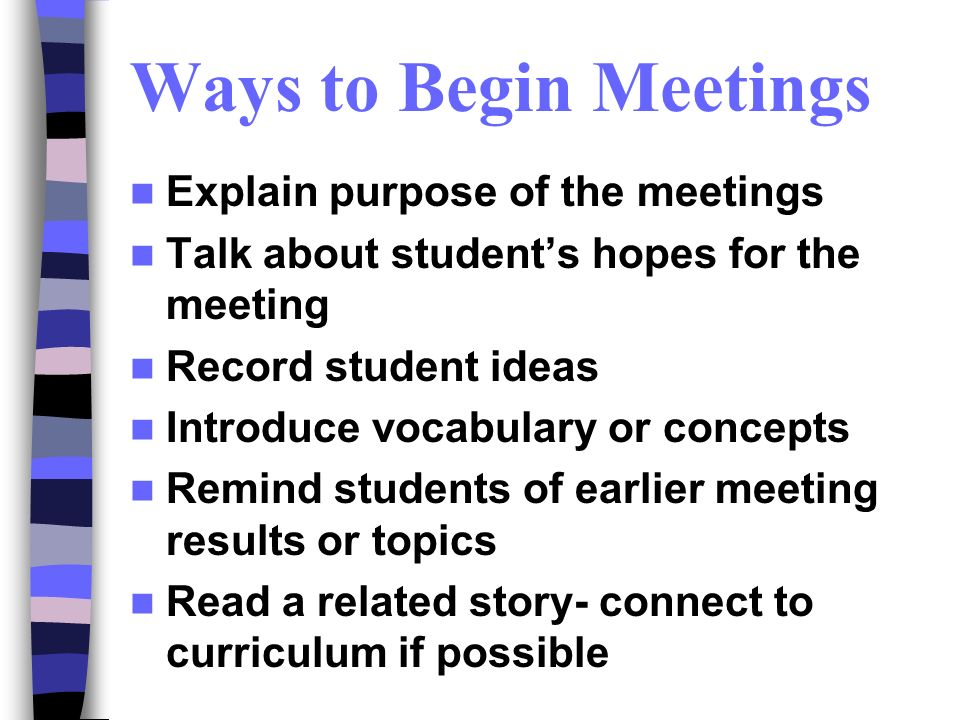 Ways to Begin Meetings Explain purpose of the meetings Talk about students hopes for the meeting Record student ideas Introduce vocabulary or concepts Remind students of earlier meeting results or topics Read a related story- connect to curriculum if possible