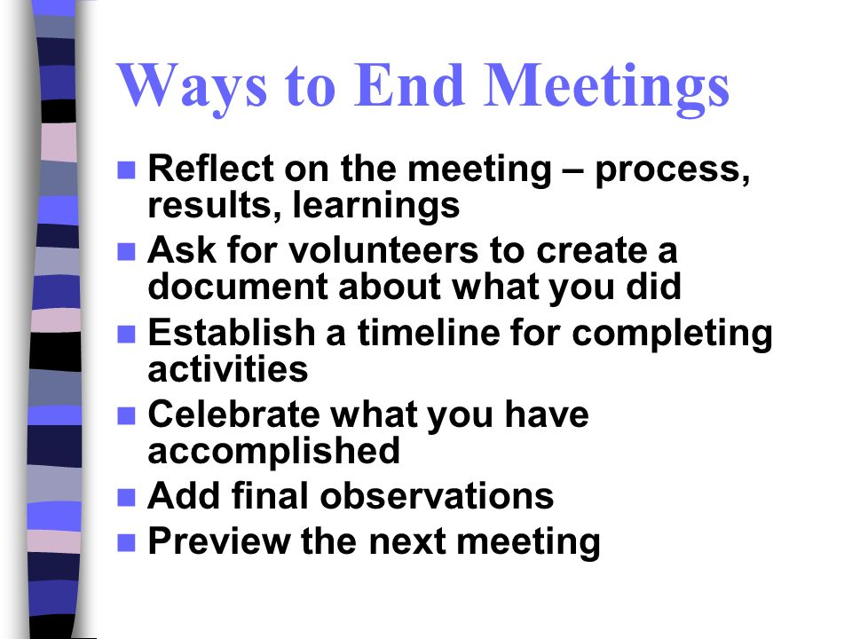 Ways to End Meetings Reflect on the meeting – process, results, learnings Ask for volunteers to create a document about what you did Establish a timeline for completing activities Celebrate what you have accomplished Add final observations Preview the next meeting
