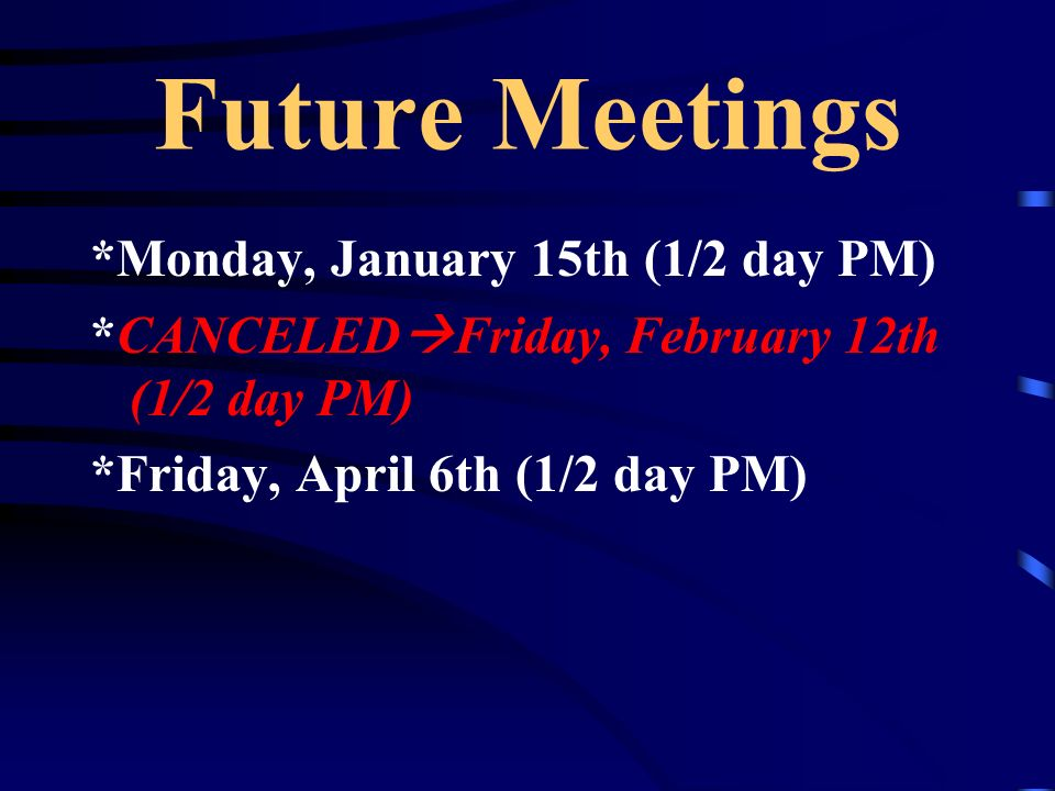 Future Meetings *Monday, January 15th (1/2 day PM) *CANCELED Friday, February 12th (1/2 day PM) *Friday, April 6th (1/2 day PM)