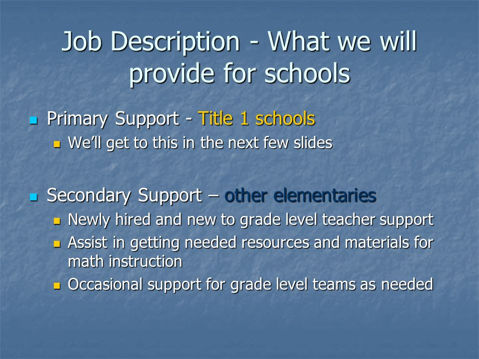 Job Description - What we will provide for schools Primary Support - Title 1 schools Primary Support - Title 1 schools Well get to this in the next few slides Well get to this in the next few slides Secondary Support – other elementaries Secondary Support – other elementaries Newly hired and new to grade level teacher support Newly hired and new to grade level teacher support Assist in getting needed resources and materials for math instruction Assist in getting needed resources and materials for math instruction Occasional support for grade level teams as needed Occasional support for grade level teams as needed