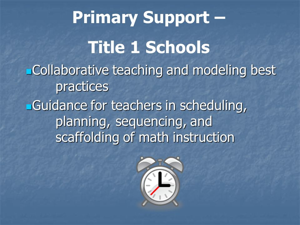Collaborative teaching and modeling best practices Collaborative teaching and modeling best practices Guidance for teachers in scheduling, planning, sequencing, and scaffolding of math instruction Guidance for teachers in scheduling, planning, sequencing, and scaffolding of math instruction Primary Support – Title 1 Schools