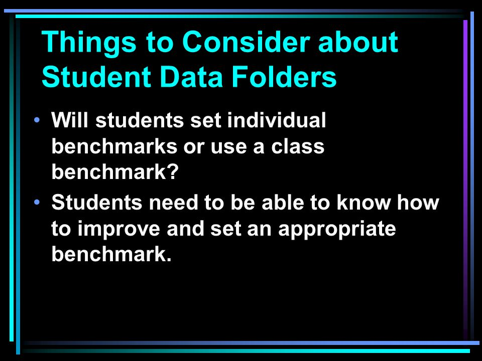 Things to Consider about Student Data Folders Will students set individual benchmarks or use a class benchmark.