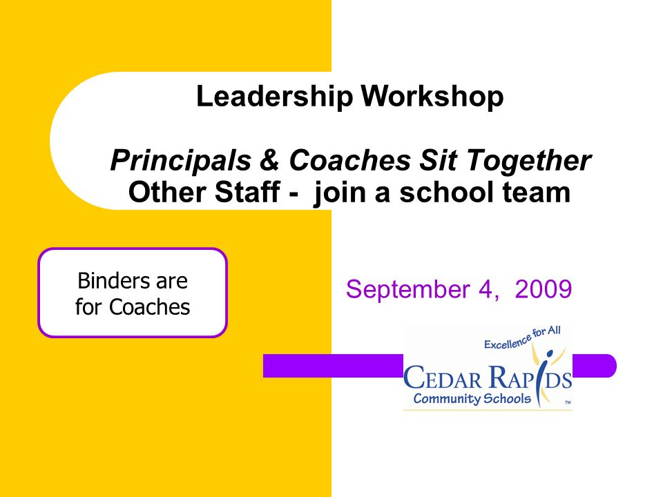 Leadership Workshop Principals & Coaches Sit Together Other Staff - join a school team September 4, 2009 Binders are for Coaches