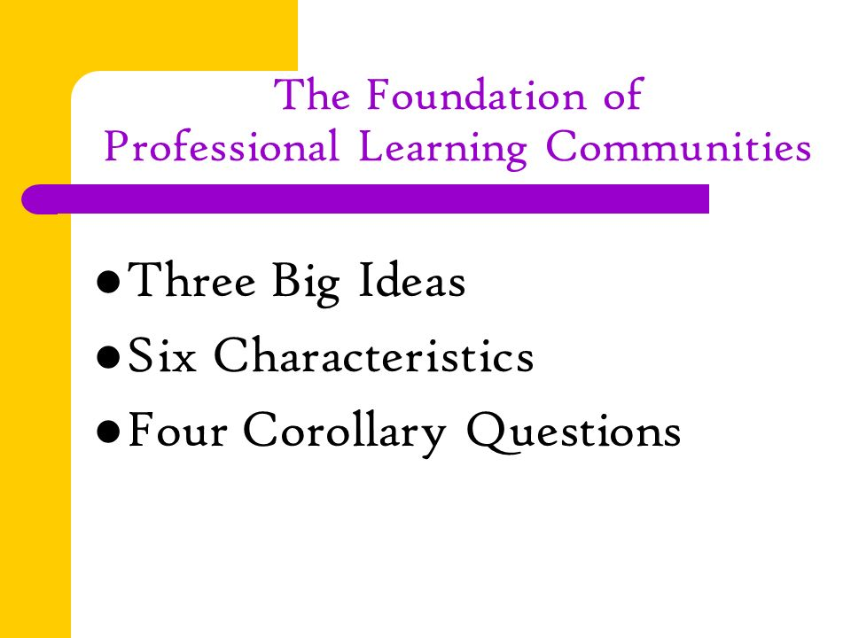 The Foundation of Professional Learning Communities Three Big Ideas Six Characteristics Four Corollary Questions
