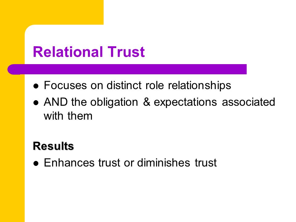 Relational Trust Focuses on distinct role relationships AND the obligation & expectations associated with themResults Enhances trust or diminishes trust