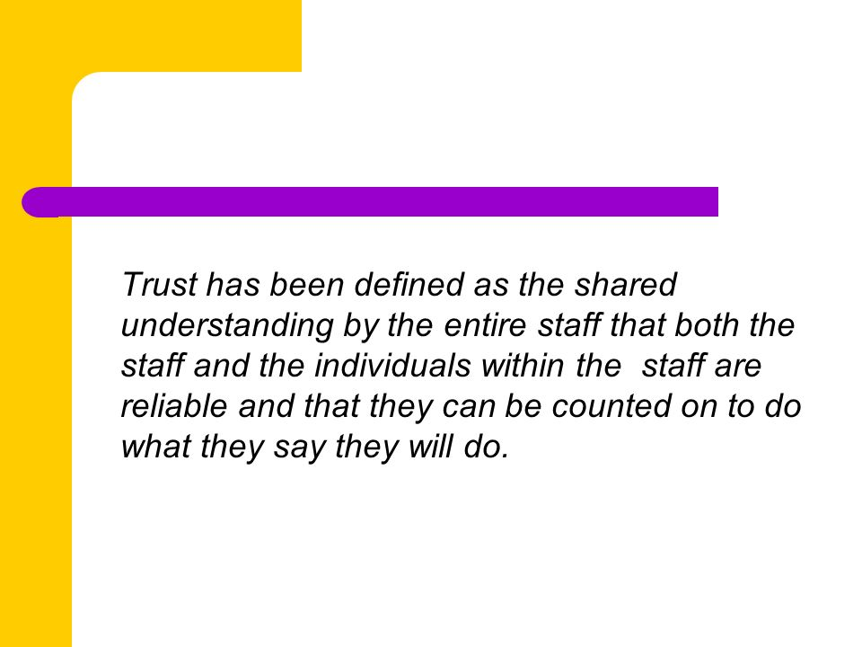 Trust has been defined as the shared understanding by the entire staff that both the staff and the individuals within the staff are reliable and that they can be counted on to do what they say they will do.