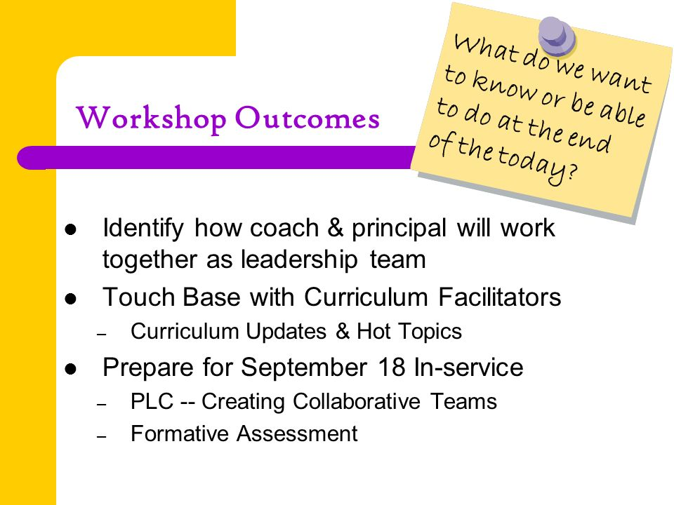 Workshop Outcomes Identify how coach & principal will work together as leadership team Touch Base with Curriculum Facilitators – Curriculum Updates & Hot Topics Prepare for September 18 In-service – PLC -- Creating Collaborative Teams – Formative Assessment What do we want to know or be able to do at the end of the today