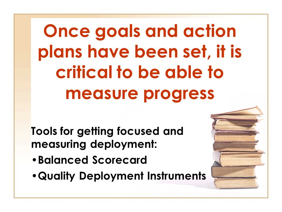 Once goals and action plans have been set, it is critical to be able to measure progress Tools for getting focused and measuring deployment: Balanced Scorecard Quality Deployment Instruments
