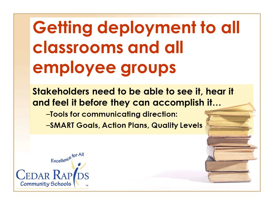 Getting deployment to all classrooms and all employee groups Stakeholders need to be able to see it, hear it and feel it before they can accomplish it… – Tools for communicating direction: – SMART Goals, Action Plans, Quality Levels