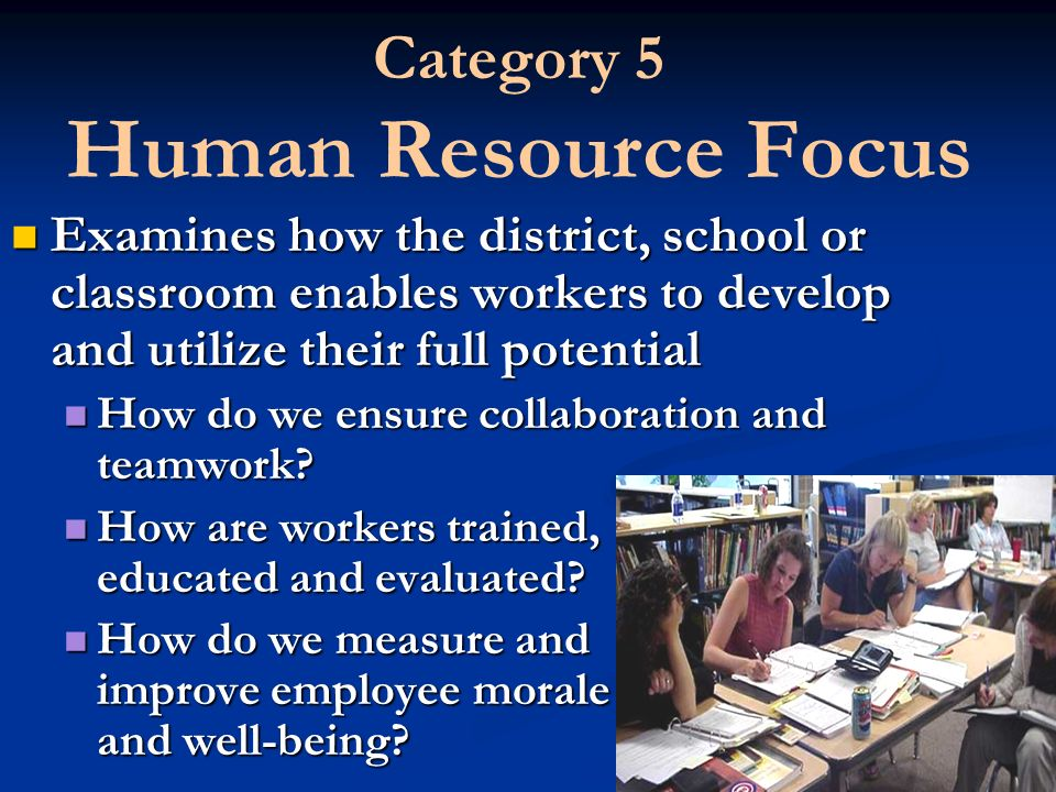 Category 5 Human Resource Focus Examines how the district, school or classroom enables workers to develop and utilize their full potential How do we ensure collaboration and teamwork.