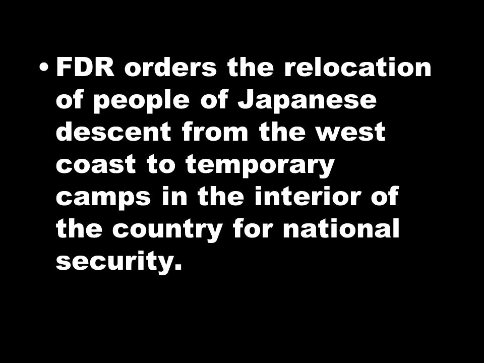 FDR orders the relocation of people of Japanese descent from the west coast to temporary camps in the interior of the country for national security.