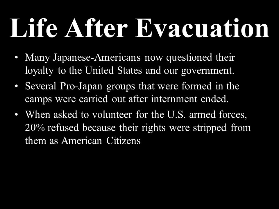 Many Japanese-Americans now questioned their loyalty to the United States and our government.