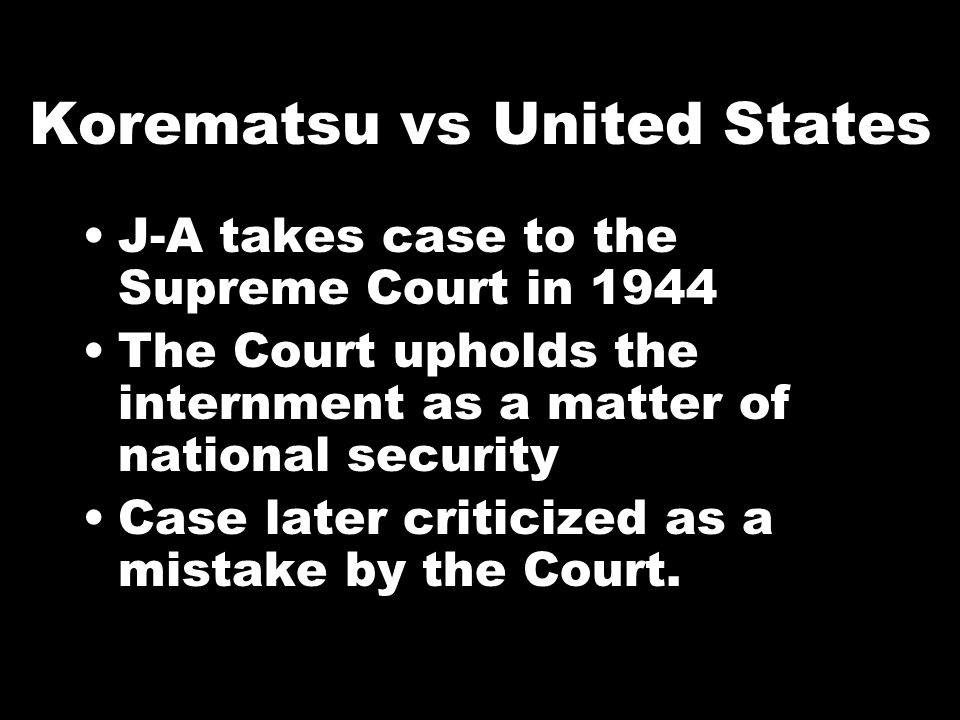 Korematsu vs United States J-A takes case to the Supreme Court in 1944 The Court upholds the internment as a matter of national security Case later criticized as a mistake by the Court.