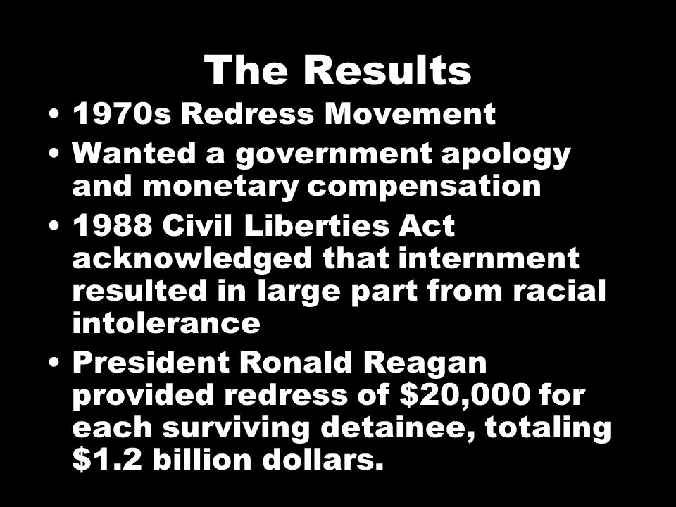 The Results 1970s Redress Movement Wanted a government apology and monetary compensation 1988 Civil Liberties Act acknowledged that internment resulted in large part from racial intolerance President Ronald Reagan provided redress of $20,000 for each surviving detainee, totaling $1.2 billion dollars.