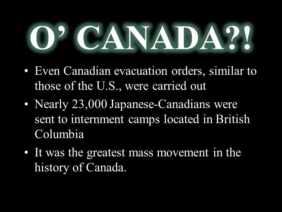 Even Canadian evacuation orders, similar to those of the U.S., were carried out Nearly 23,000 Japanese-Canadians were sent to internment camps located in British Columbia It was the greatest mass movement in the history of Canada.