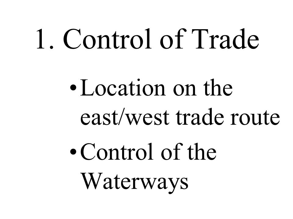 1. Control of Trade Location on the east/west trade route Control of the Waterways