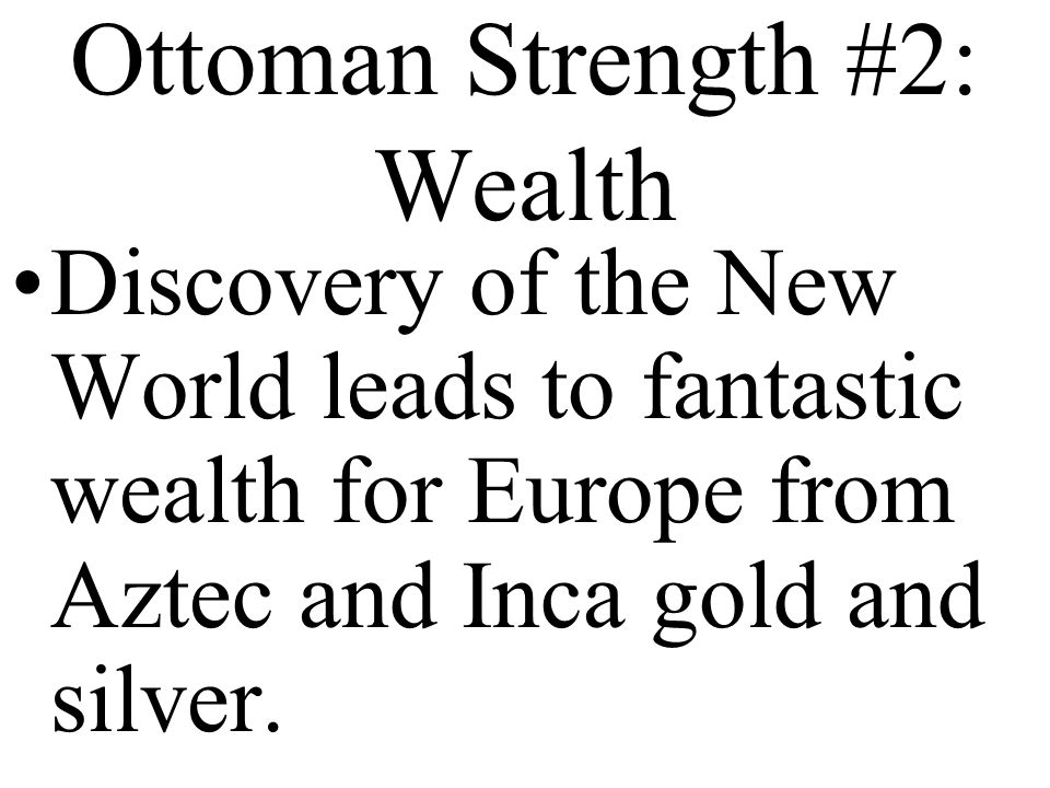 Ottoman Strength #2: Wealth Discovery of the New World leads to fantastic wealth for Europe from Aztec and Inca gold and silver.
