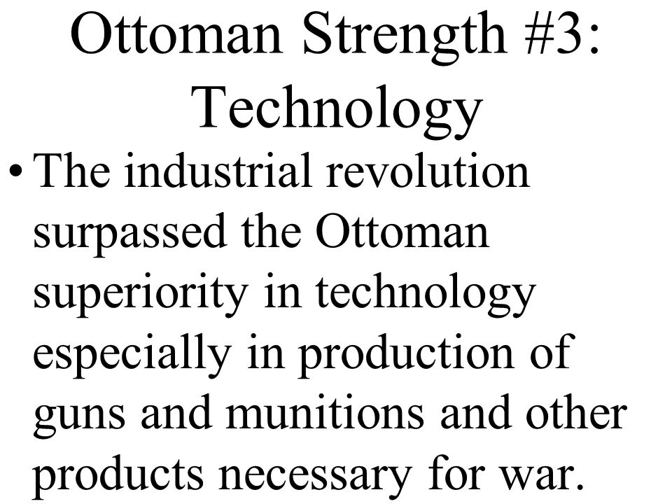 Ottoman Strength #3: Technology The industrial revolution surpassed the Ottoman superiority in technology especially in production of guns and munitions and other products necessary for war.