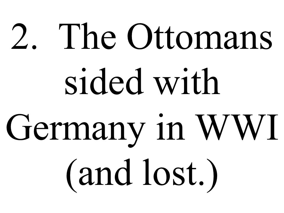 2. The Ottomans sided with Germany in WWI (and lost.)