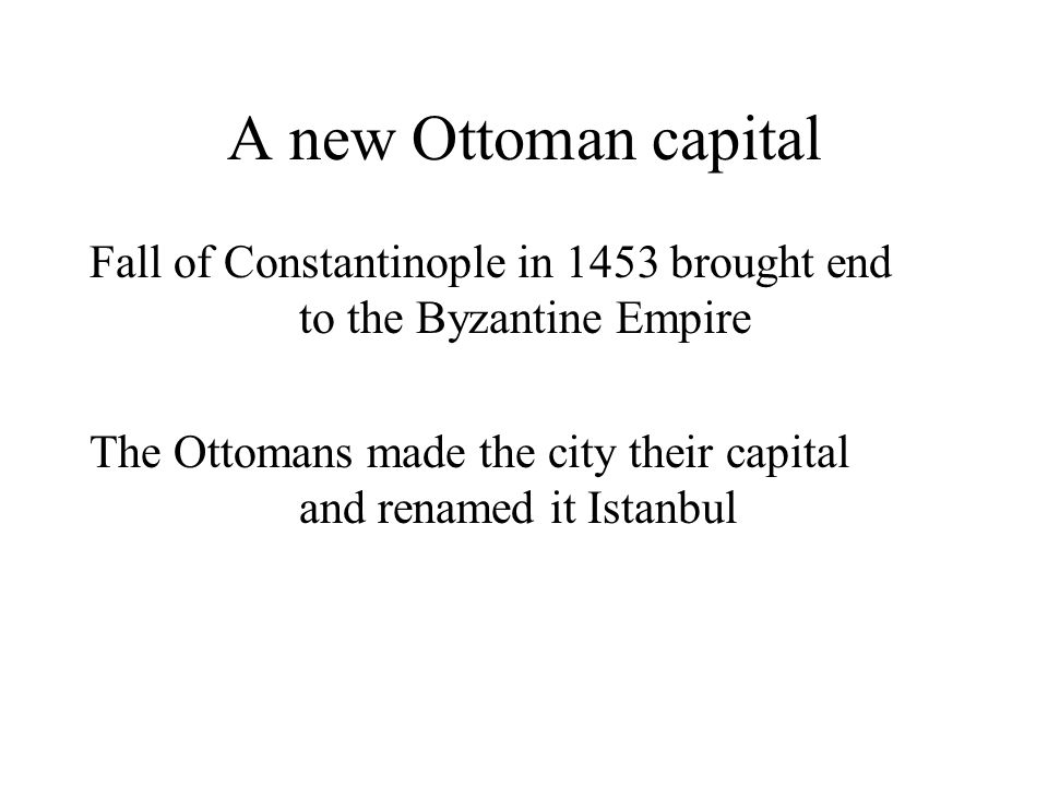 A new Ottoman capital Fall of Constantinople in 1453 brought end to the Byzantine Empire The Ottomans made the city their capital and renamed it Istanbul