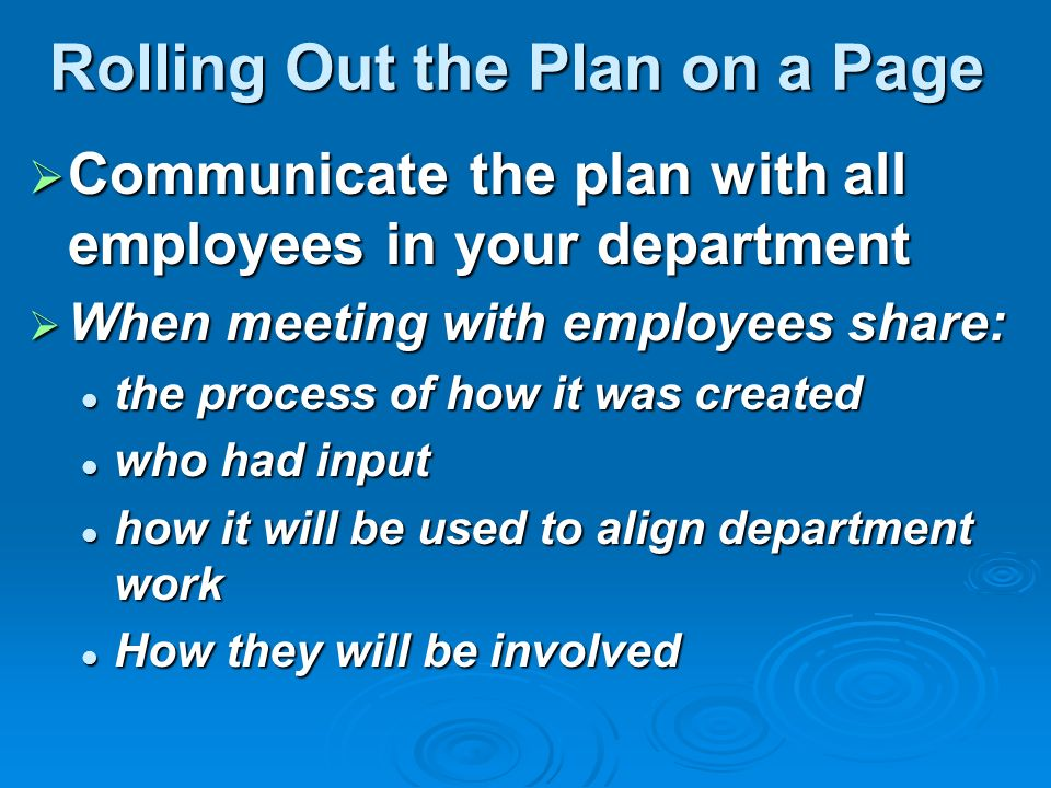 Rolling Out the Plan on a Page Communicate the plan with all employees in your department Communicate the plan with all employees in your department When meeting with employees share: When meeting with employees share: the process of how it was created the process of how it was created who had input who had input how it will be used to align department work how it will be used to align department work How they will be involved How they will be involved
