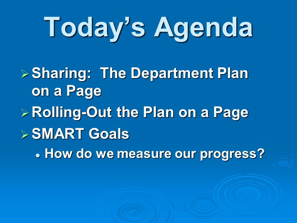 Todays Agenda Sharing: The Department Plan on a Page Sharing: The Department Plan on a Page Rolling-Out the Plan on a Page Rolling-Out the Plan on a Page SMART Goals SMART Goals How do we measure our progress.
