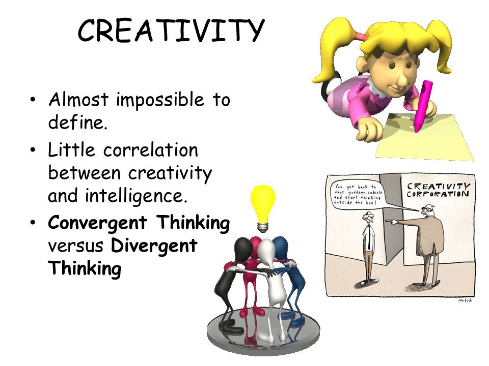 CREATIVITY Almost impossible to define. Little correlation between creativity and intelligence.