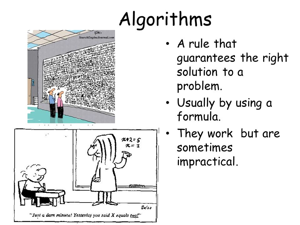 Algorithms A rule that guarantees the right solution to a problem.