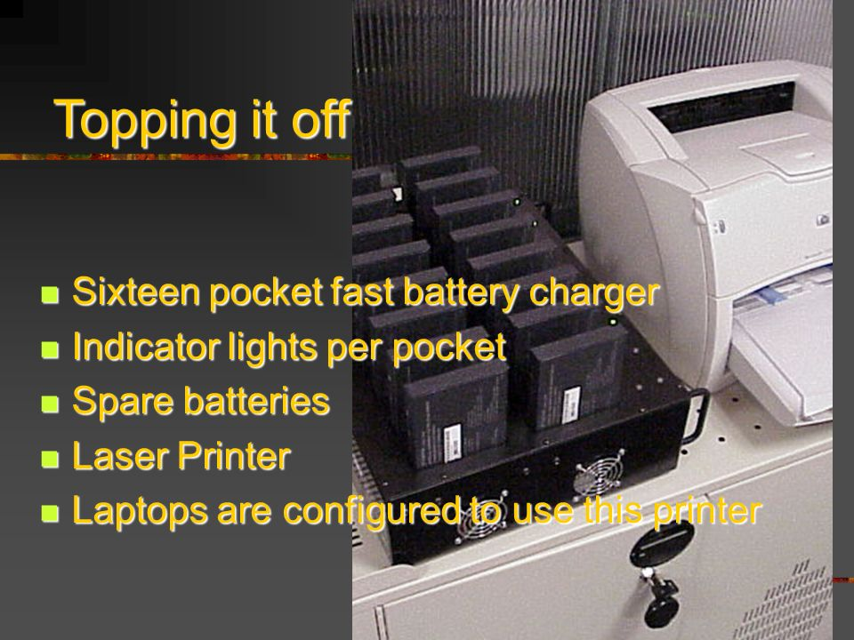 Sixteen pocket fast battery charger Sixteen pocket fast battery charger Indicator lights per pocket Indicator lights per pocket Spare batteries Spare batteries Laser Printer Laser Printer Laptops are configured to use this printer Laptops are configured to use this printer Topping it off