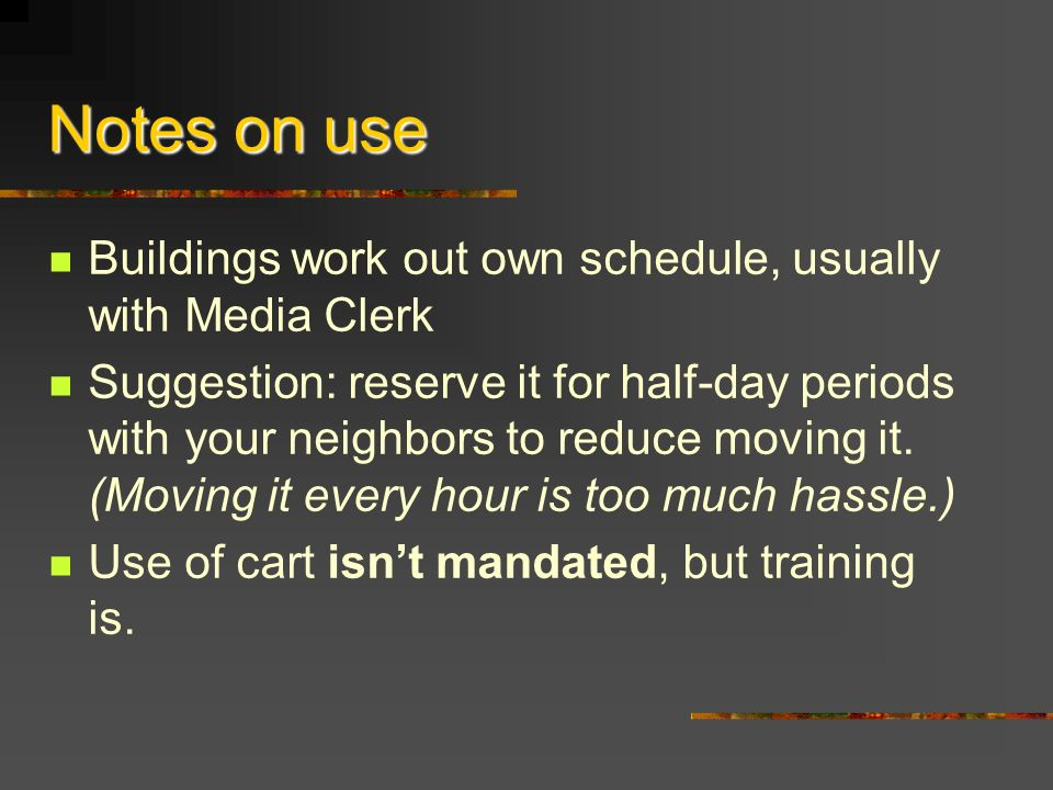 Notes on use Buildings work out own schedule, usually with Media Clerk Suggestion: reserve it for half-day periods with your neighbors to reduce moving it.