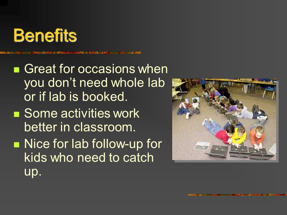 Benefits Great for occasions when you dont need whole lab or if lab is booked.