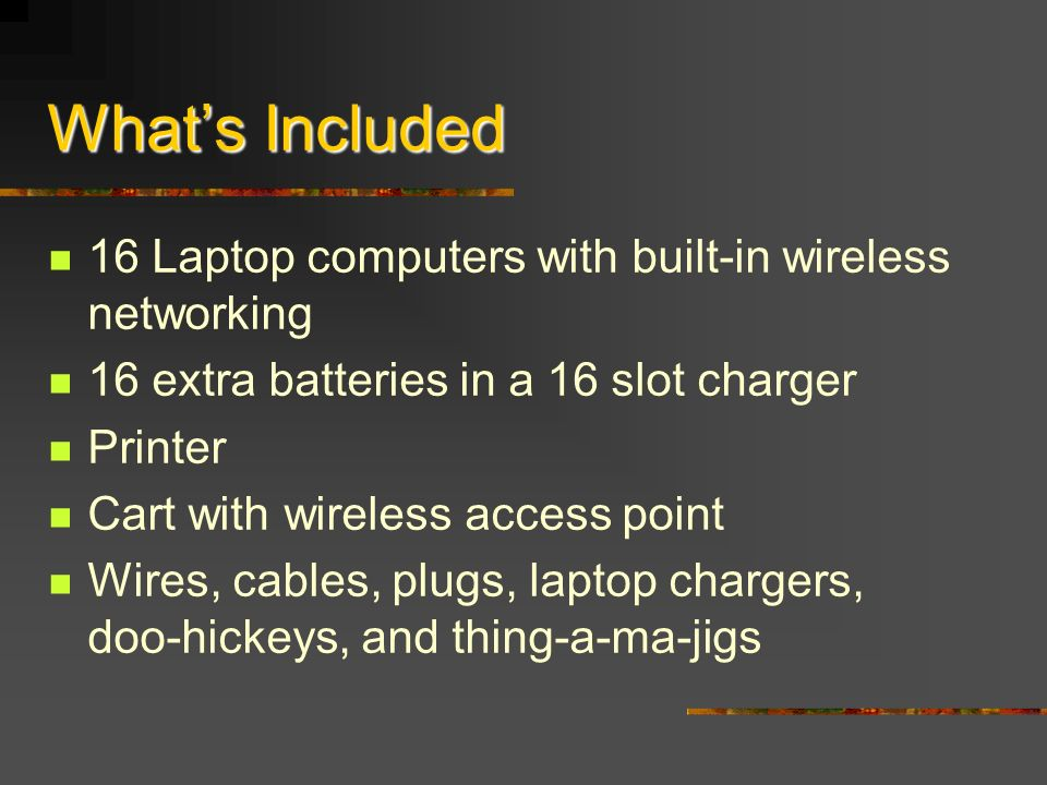 Whats Included 16 Laptop computers with built-in wireless networking 16 extra batteries in a 16 slot charger Printer Cart with wireless access point Wires, cables, plugs, laptop chargers, doo-hickeys, and thing-a-ma-jigs