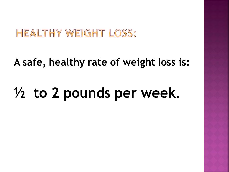 A safe, healthy rate of weight loss is: ½ to 2 pounds per week.